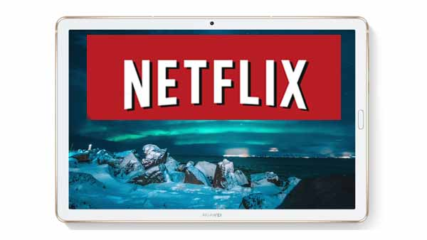 Watch Netflix on Huawei MediaPad M6